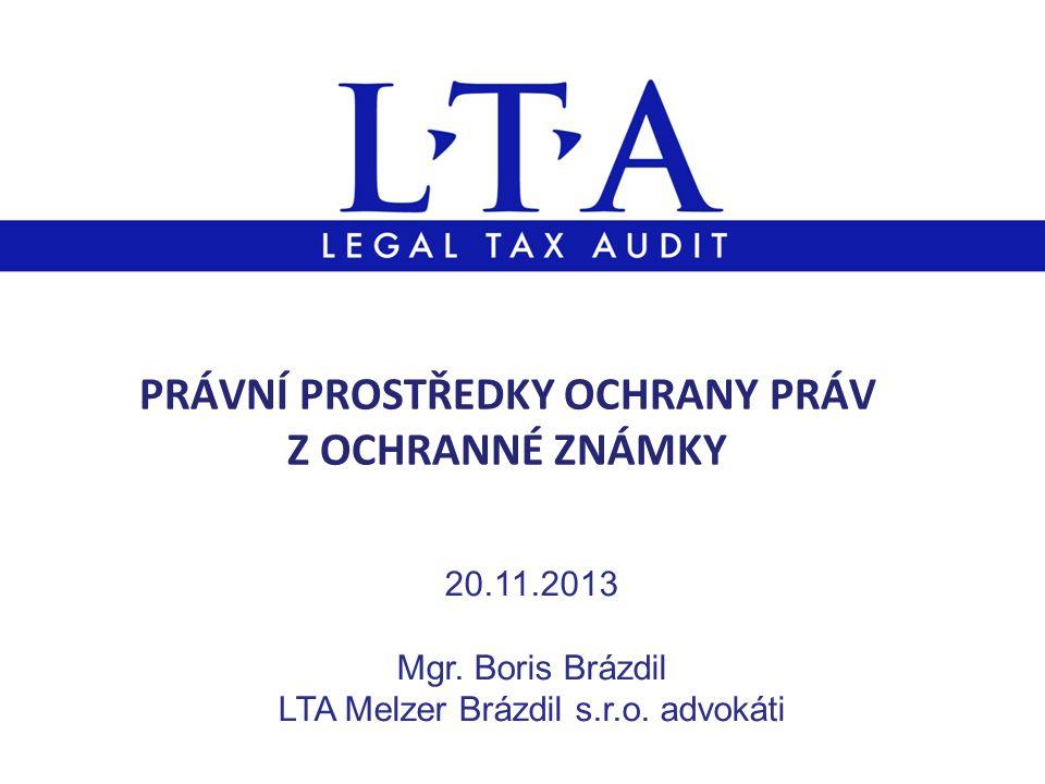 PRÁVNÍ PROSTŘEDKY OCHRANY PRÁV Z OCHRANNÉ ZNÁMKY 20.11.2013 Mgr. Boris Brázdil LTA Melzer Brázdil s.r.o. advokáti