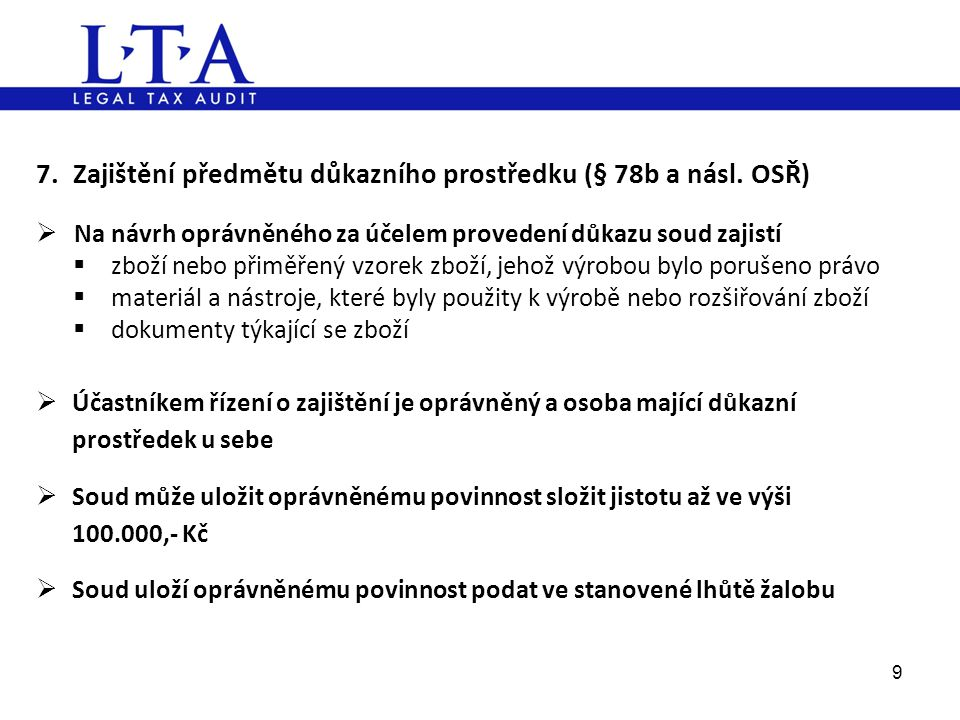 7. Zajištění předmětu důkazního prostředku (§ 78b a násl. OSŘ)  Na návrh oprávněného za účelem provedení důkazu soud zajistí  zboží nebo přiměřený v