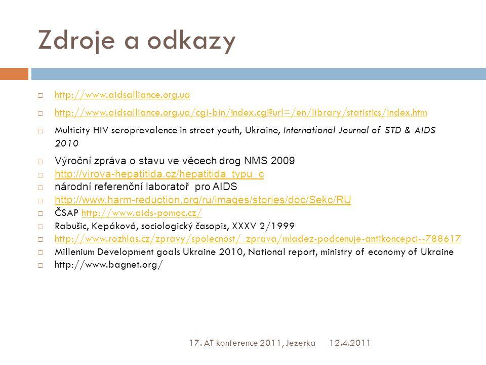 Zdroje a odkazy  http://www.aidsalliance.org.ua http://www.aidsalliance.org.ua  http://www.aidsalliance.org.ua/cgi-bin/index.cgi?url=/en/library/statistics/index.htm http://www.aidsalliance.org.ua/cgi-bin/index.cgi?url=/en/library/statistics/index.htm  Multicity HIV seroprevalence in street youth, Ukraine, International Journal of STD & AIDS 2010  Výroční zpráva o stavu ve věcech drog NMS 2009  http://virova-hepatitida.cz/hepatitida_typu_c http://virova-hepatitida.cz/hepatitida_typu_c  národní referenční laboratoř pro AIDS  http://www.harm-reduction.org/ru/images/stories/doc/Sekc/RU http://www.harm-reduction.org/ru/images/stories/doc/Sekc/RU  ČSAP http://www.aids-pomoc.cz/http://www.aids-pomoc.cz/  Rabušic, Kepáková, sociologický časopis, XXXV 2/1999  http://www.rozhlas.cz/zpravy/spolecnost/_zprava/mladez-podcenuje-antikoncepci--788617 http://www.rozhlas.cz/zpravy/spolecnost/_zprava/mladez-podcenuje-antikoncepci--788617  Millenium Development goals Ukraine 2010, National report, ministry of economy of Ukraine  http://www.bagnet.org/ 12.4.2011 17.