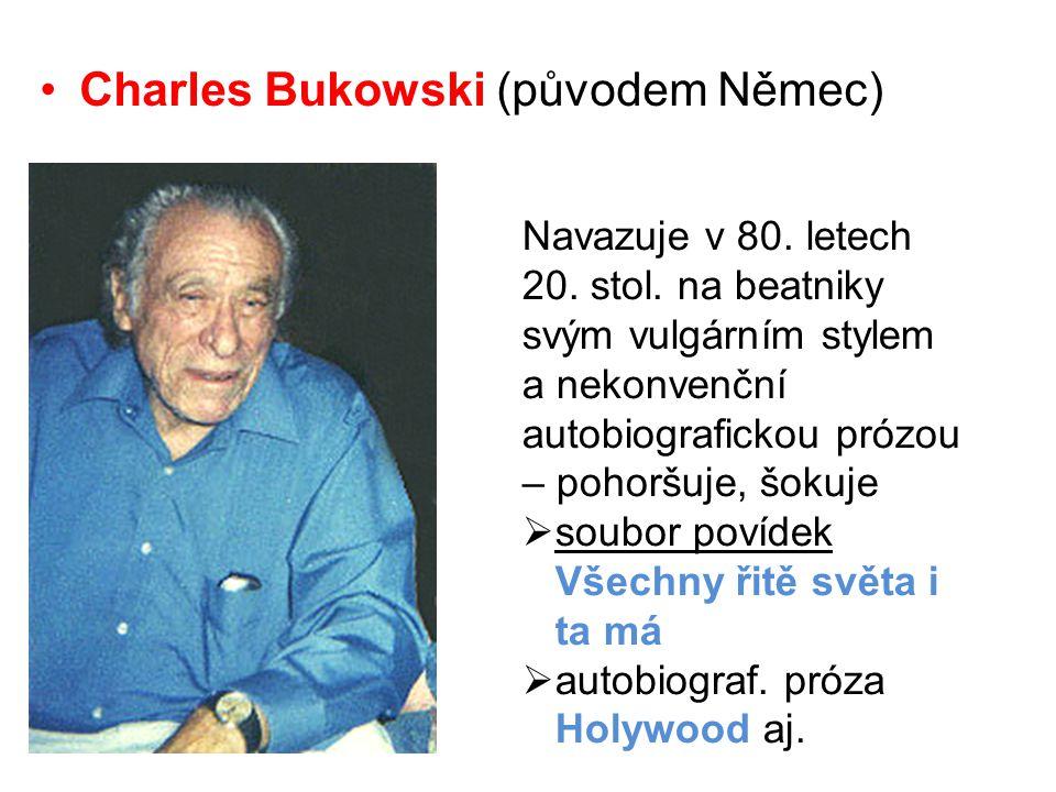 •Charles Bukowski (původem Němec) Navazuje v 80. letech 20. stol. na beatniky svým vulgárním stylem a nekonvenční autobiografickou prózou – pohoršuje,