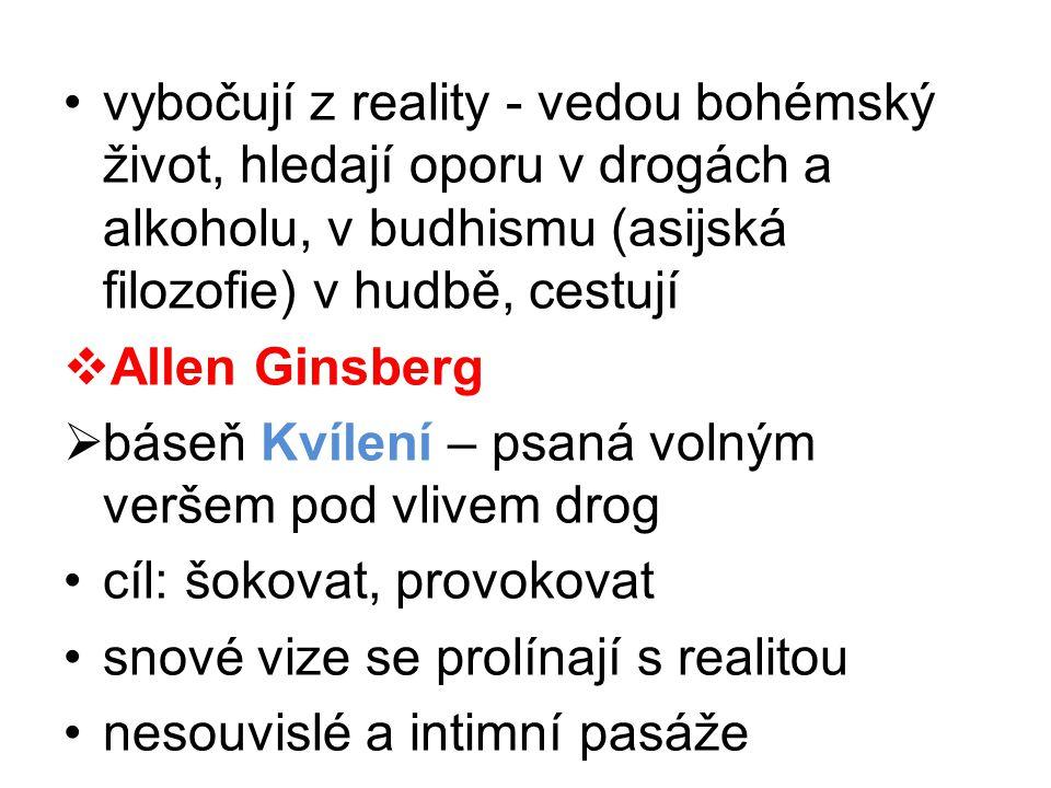 •vybočují z reality - vedou bohémský život, hledají oporu v drogách a alkoholu, v budhismu (asijská filozofie) v hudbě, cestují  Allen Ginsberg  bás