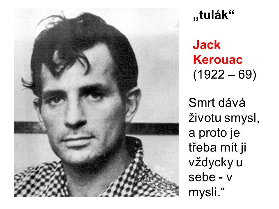 """""""tulák"""" Jack Kerouac (1922 – 69) Smrt dává životu smysl, a proto je třeba mít ji vždycky u sebe - v mysli."""""""