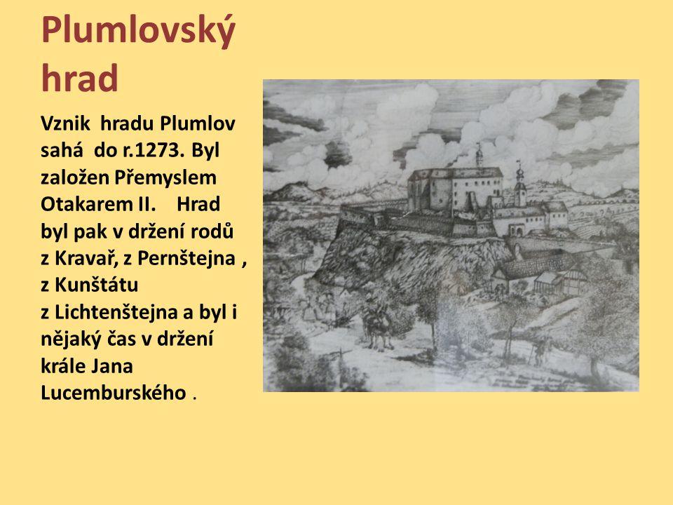 Plumlovský hrad Vznik hradu Plumlov sahá do r.1273. Byl založen Přemyslem Otakarem II. Hrad byl pak v držení rodů z Kravař, z Pernštejna, z Kunštátu z