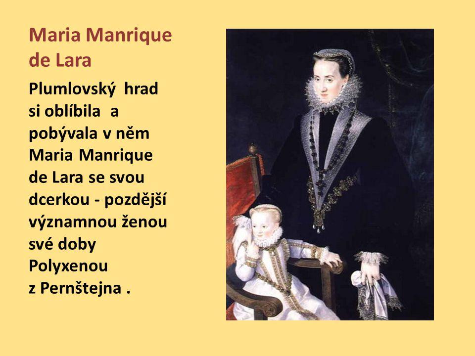 Maria Manrique de Lara Plumlovský hrad si oblíbila a pobývala v něm Maria Manrique de Lara se svou dcerkou - pozdější významnou ženou své doby Polyxenou z Pernštejna.