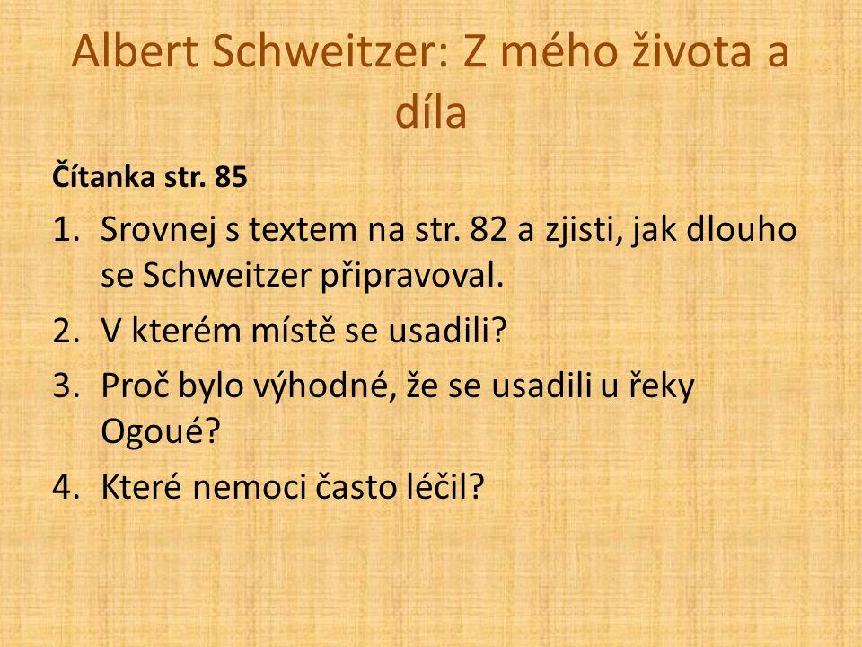 Albert Schweitzer: Z mého života a díla Čítanka str. 85 1.Srovnej s textem na str. 82 a zjisti, jak dlouho se Schweitzer připravoval. 2.V kterém místě
