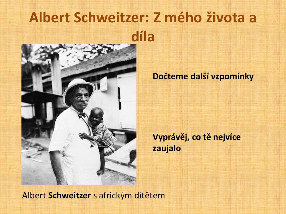 Albert Schweitzer: Z mého života a díla Dočteme další vzpomínky Vyprávěj, co tě nejvíce zaujalo Albert Schweitzer s africkým dítětem