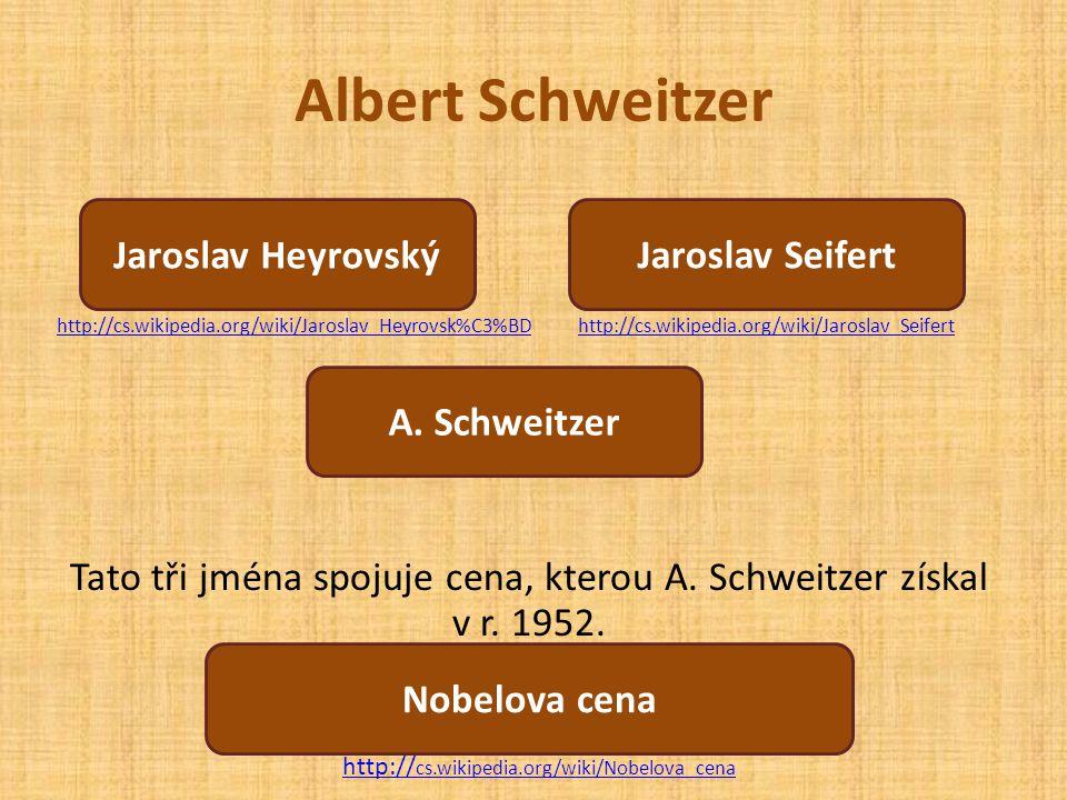 Albert Schweitzer Tato tři jména spojuje cena, kterou A. Schweitzer získal v r. 1952. Která cena to je? Jaroslav Heyrovský A. Schweitzer Jaroslav Seif
