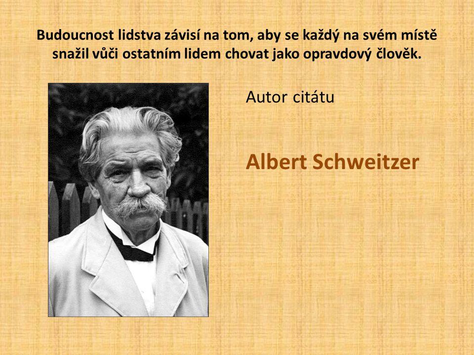 Autor citátu Albert Schweitzer Budoucnost lidstva závisí na tom, aby se každý na svém místě snažil vůči ostatním lidem chovat jako opravdový člověk.