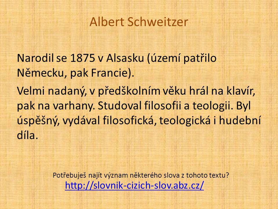Albert Schweitzer Narodil se 1875 v Alsasku (území patřilo Německu, pak Francie). Velmi nadaný, v předškolním věku hrál na klavír, pak na varhany. Stu