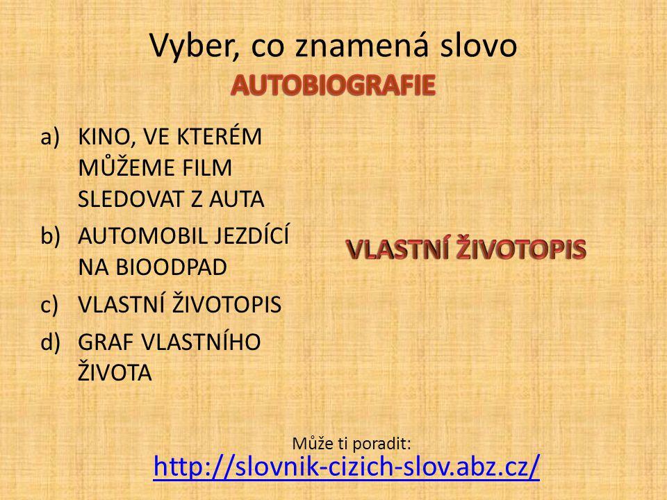 a)KINO, VE KTERÉM MŮŽEME FILM SLEDOVAT Z AUTA b)AUTOMOBIL JEZDÍCÍ NA BIOODPAD c)VLASTNÍ ŽIVOTOPIS d)GRAF VLASTNÍHO ŽIVOTA http://slovnik-cizich-slov.a