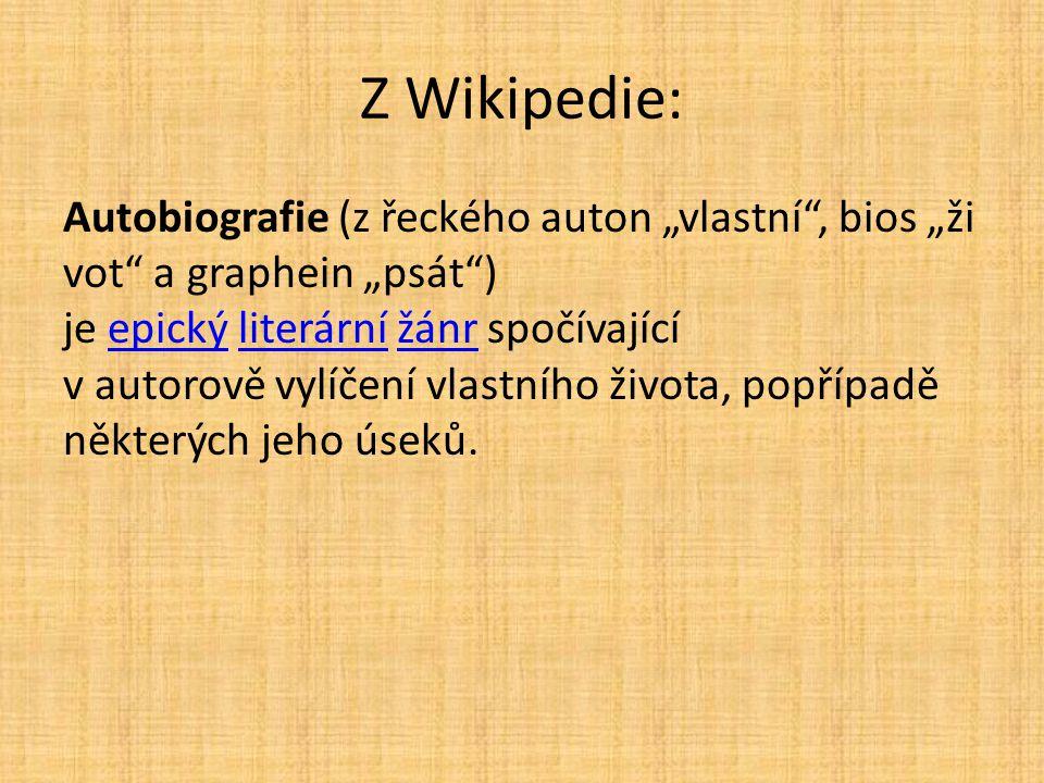 """Z Wikipedie: Autobiografie (z řeckého auton """"vlastní"""", bios """"ži vot"""" a graphein """"psát"""") je epický literární žánr spočívající v autorově vylíčení vlast"""
