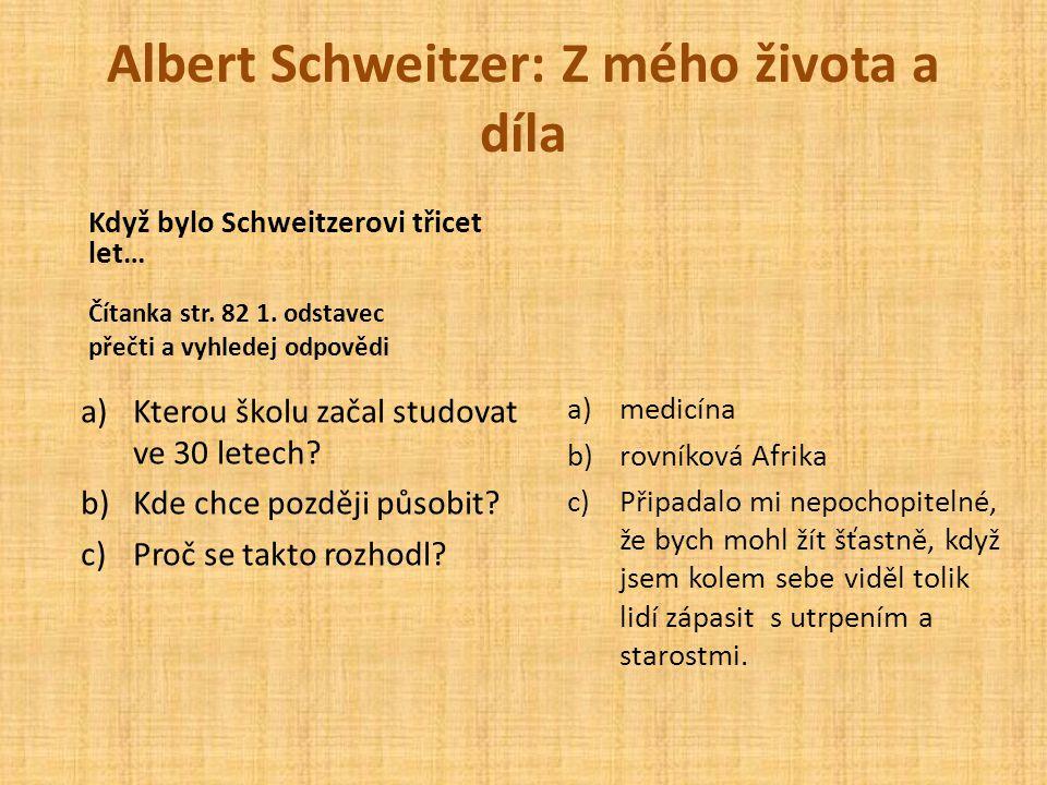Albert Schweitzer: Z mého života a díla Čítanka str. 82 1. odstavec přečti a vyhledej odpovědi a)Kterou školu začal studovat ve 30 letech? b)Kde chce