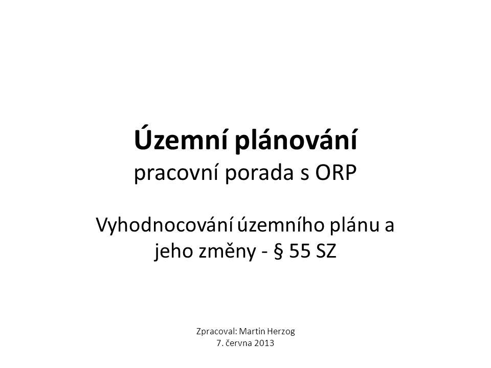Územní plánování pracovní porada s ORP Vyhodnocování územního plánu a jeho změny - § 55 SZ Zpracoval: Martin Herzog 7.