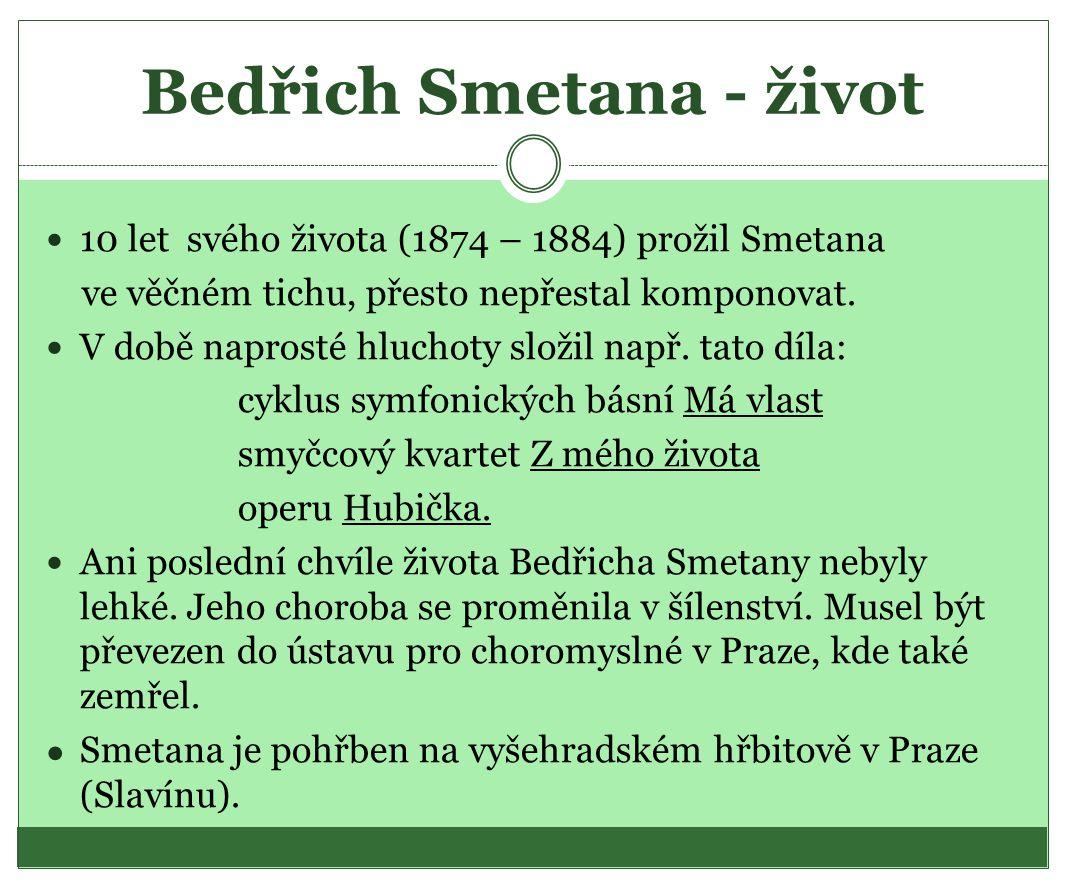 Bedřich Smetana - život  10 let svého života (1874 – 1884) prožil Smetana ve věčném tichu, přesto nepřestal komponovat.  V době naprosté hluchoty sl