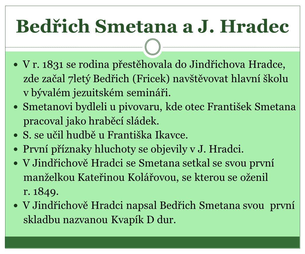 Bedřich Smetana a J. Hradec  V r. 1831 se rodina přestěhovala do Jindřichova Hradce, zde začal 7letý Bedřich (Fricek) navštěvovat hlavní školu v býva