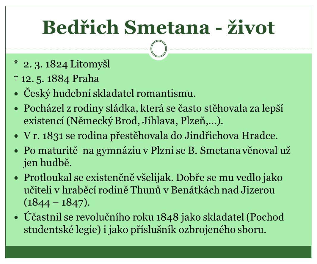 Bedřich Smetana - život * 2. 3. 1824 Litomyšl † 12. 5. 1884 Praha  Český hudební skladatel romantismu.  Pocházel z rodiny sládka, která se často stě