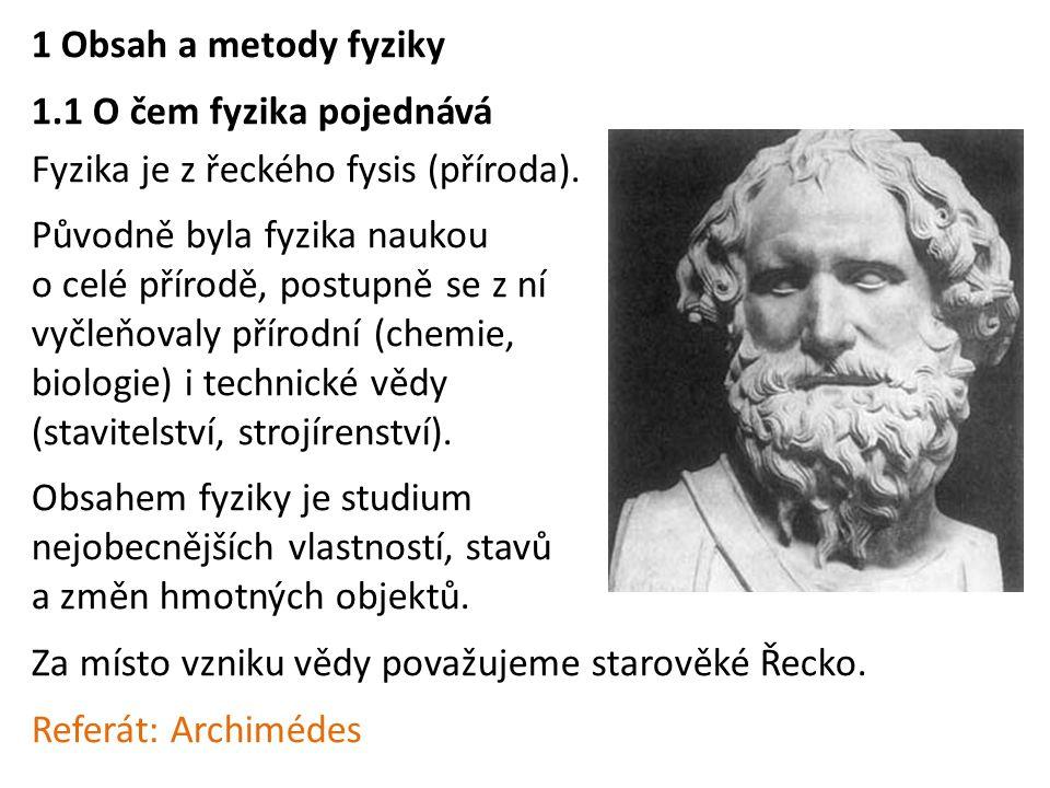1 Obsah a metody fyziky 1.1 O čem fyzika pojednává Fyzika je z řeckého fysis (příroda). Původně byla fyzika naukou o celé přírodě, postupně se z ní vy