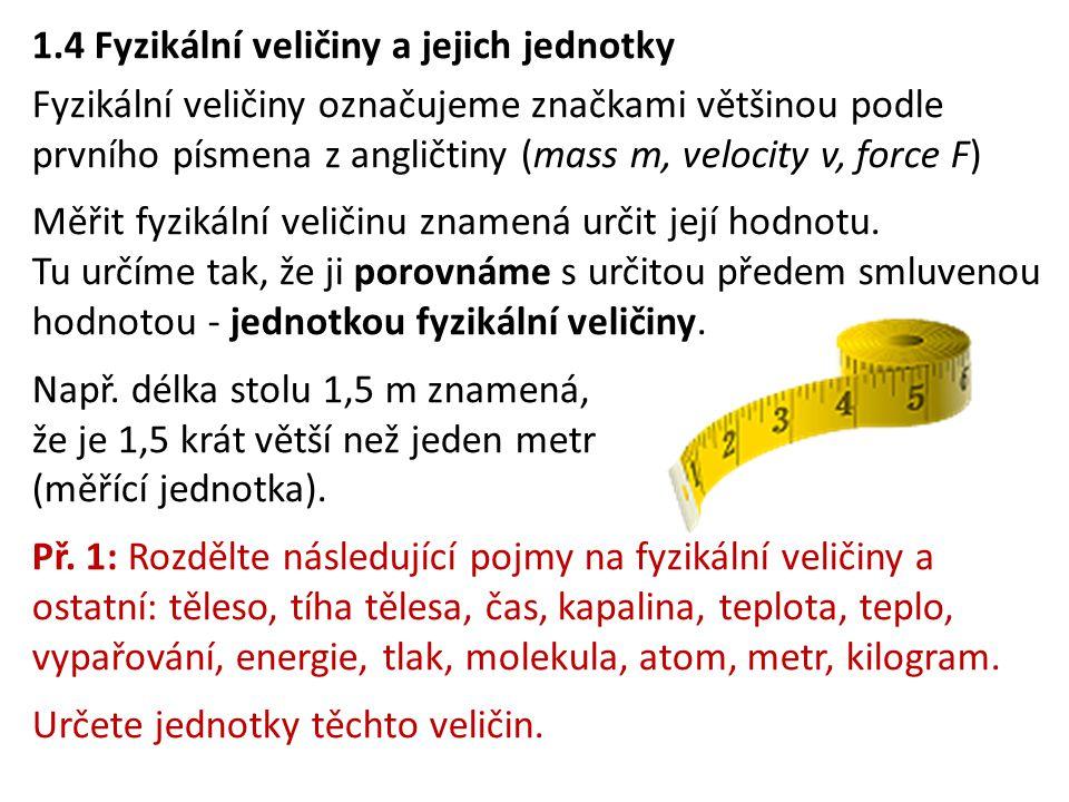 1.4 Fyzikální veličiny a jejich jednotky Fyzikální veličiny označujeme značkami většinou podle prvního písmena z angličtiny (mass m, velocity v, force