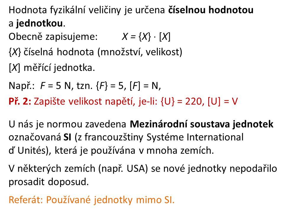 Hodnota fyzikální veličiny je určena číselnou hodnotou a jednotkou. Obecně zapisujeme:X = {X}  [X] {X} číselná hodnota (množství, velikost) [X] měříc