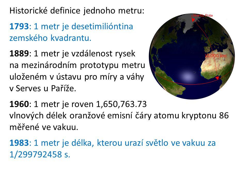 Historické definice jednoho metru: 1793: 1 metr je desetimilióntina zemského kvadrantu. 1889: 1 metr je vzdálenost rysek na mezinárodním prototypu met