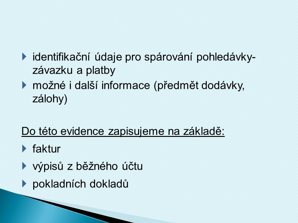  identifikační údaje pro spárování pohledávky- závazku a platby  možné i další informace (předmět dodávky, zálohy) Do této evidence zapisujeme na zá