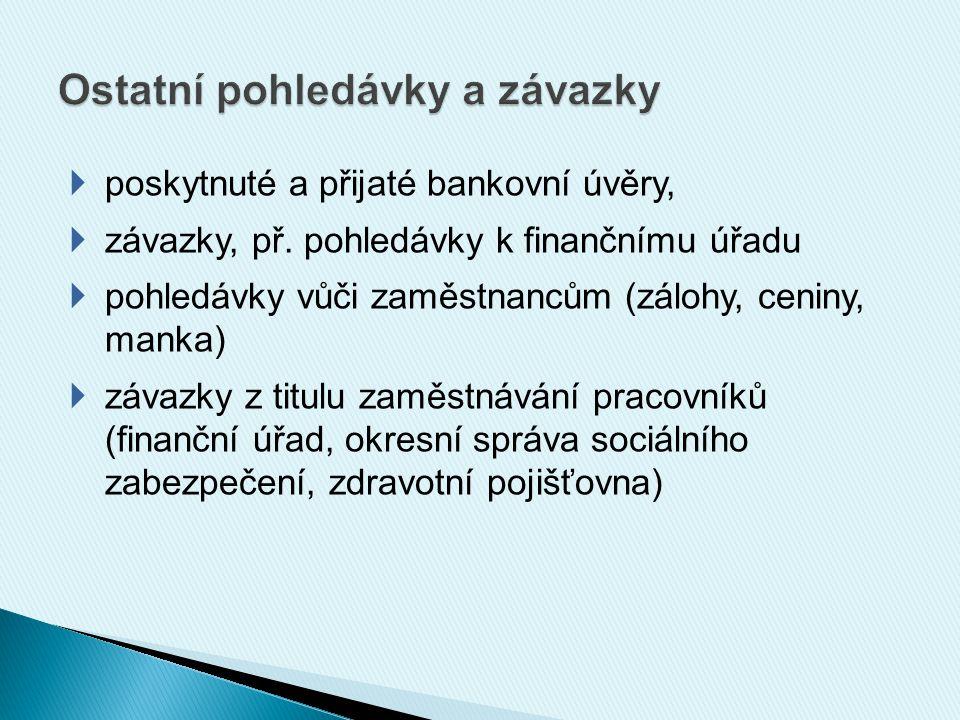  poskytnuté a přijaté bankovní úvěry,  závazky, př. pohledávky k finančnímu úřadu  pohledávky vůči zaměstnancům (zálohy, ceniny, manka)  závazky z