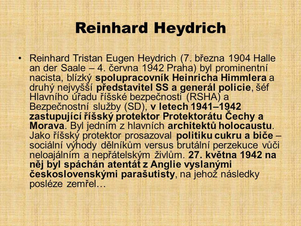 Reinhard Heydrich •Reinhard Tristan Eugen Heydrich (7. března 1904 Halle an der Saale – 4. června 1942 Praha) byl prominentní nacista, blízký spolupra