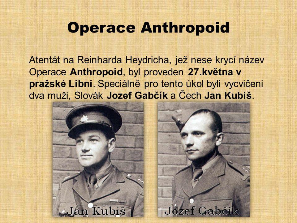 Operace Anthropoid Atentát na Reinharda Heydricha, jež nese krycí název Operace Anthropoid, byl proveden 27.května v pražské Libni. Speciálně pro tent