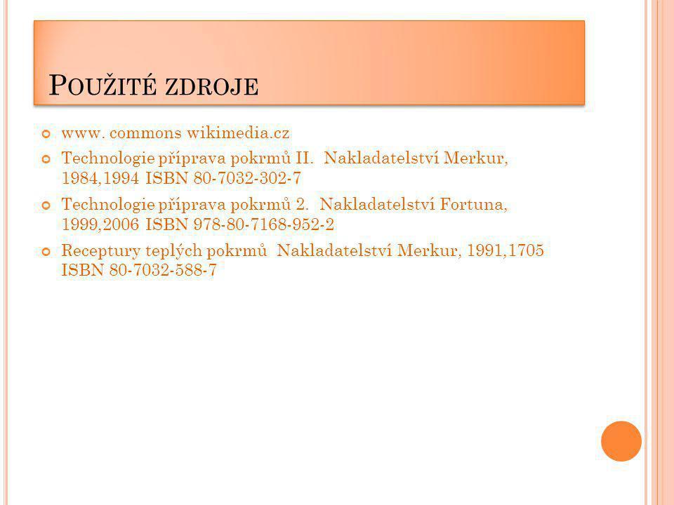P OUŽITÉ ZDROJE www. commons wikimedia.cz Technologie příprava pokrmů II. Nakladatelství Merkur, 1984,1994 ISBN 80-7032-302-7 Technologie příprava pok