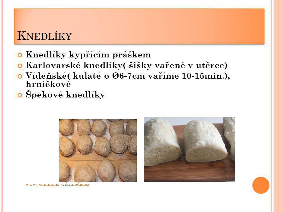K NEDLÍKY Knedlíky kypřícím práškem Karlovarské knedlíky( šišky vařené v utěrce) Vídeňské( kulaté o Ø6-7cm vaříme 10-15min.), hrníčkové Špekové knedlí