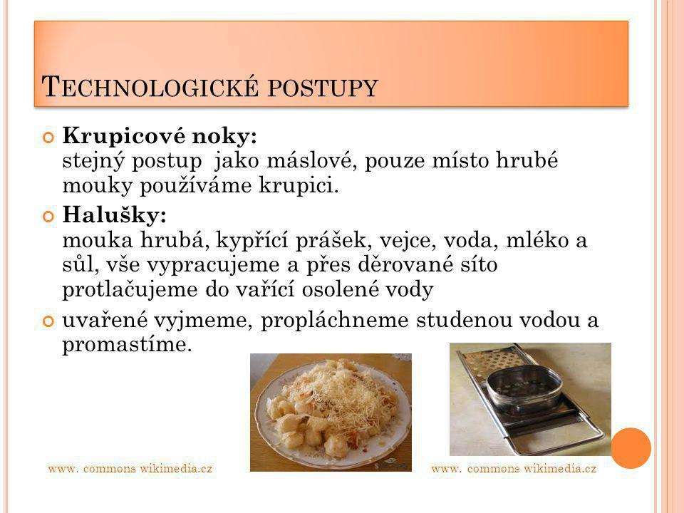 T ECHNOLOGICKÉ POSTUPY Krupicové noky: stejný postup jako máslové, pouze místo hrubé mouky používáme krupici. Halušky: mouka hrubá, kypřící prášek, ve