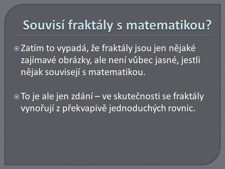  Zatím to vypadá, že fraktály jsou jen nějaké zajímavé obrázky, ale není vůbec jasné, jestli nějak souvisejí s matematikou.  To je ale jen zdání – v