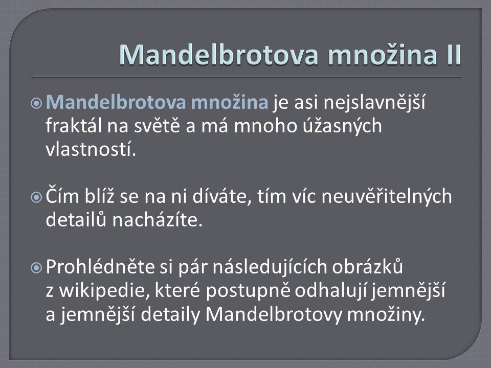  Mandelbrotova množina je asi nejslavnější fraktál na světě a má mnoho úžasných vlastností.  Čím blíž se na ni díváte, tím víc neuvěřitelných detail