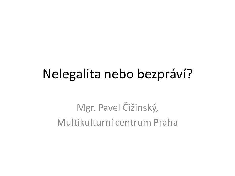 Nelegalita nebo bezpráví? Mgr. Pavel Čižinský, Multikulturní centrum Praha