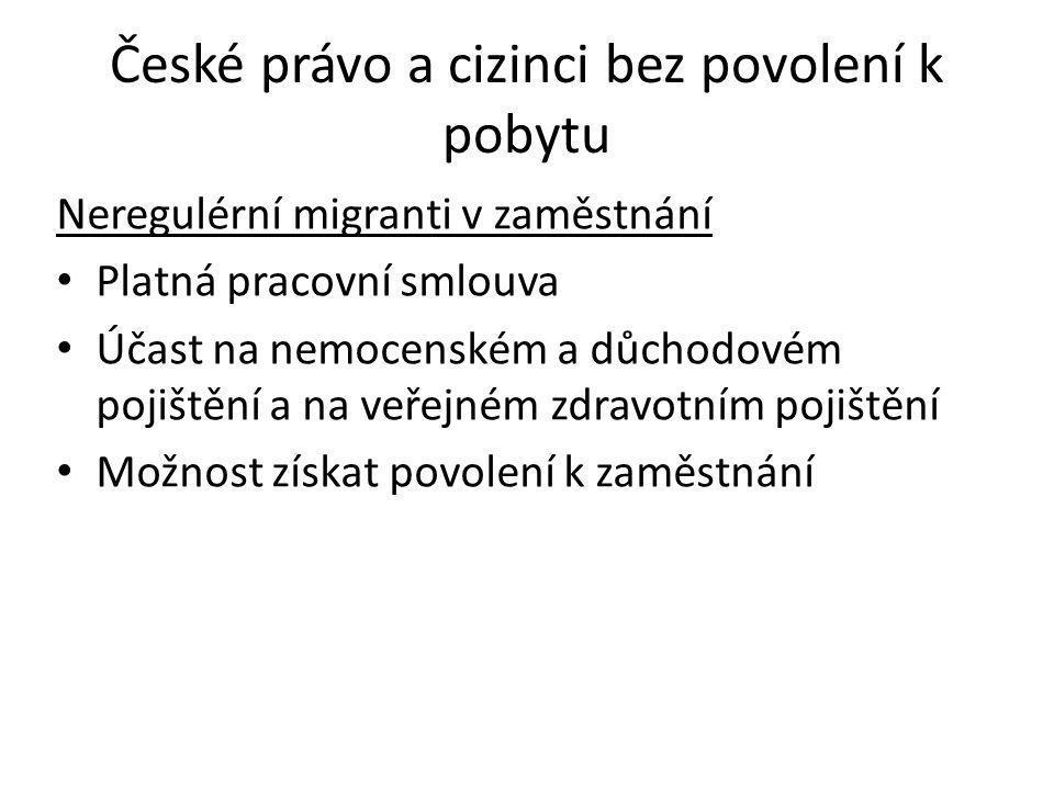 České právo a cizinci bez povolení k pobytu Neregulérní migranti v zaměstnání • Platná pracovní smlouva • Účast na nemocenském a důchodovém pojištění a na veřejném zdravotním pojištění • Možnost získat povolení k zaměstnání