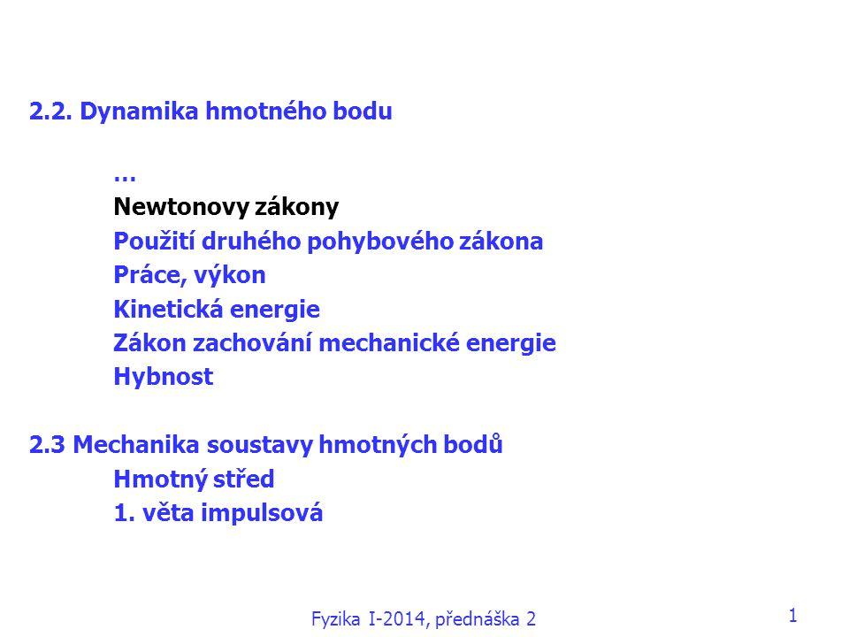 Fyzika I-2014, přednáška 2 1 2.2. Dynamika hmotného bodu … Newtonovy zákony Použití druhého pohybového zákona Práce, výkon Kinetická energie Zákon zac