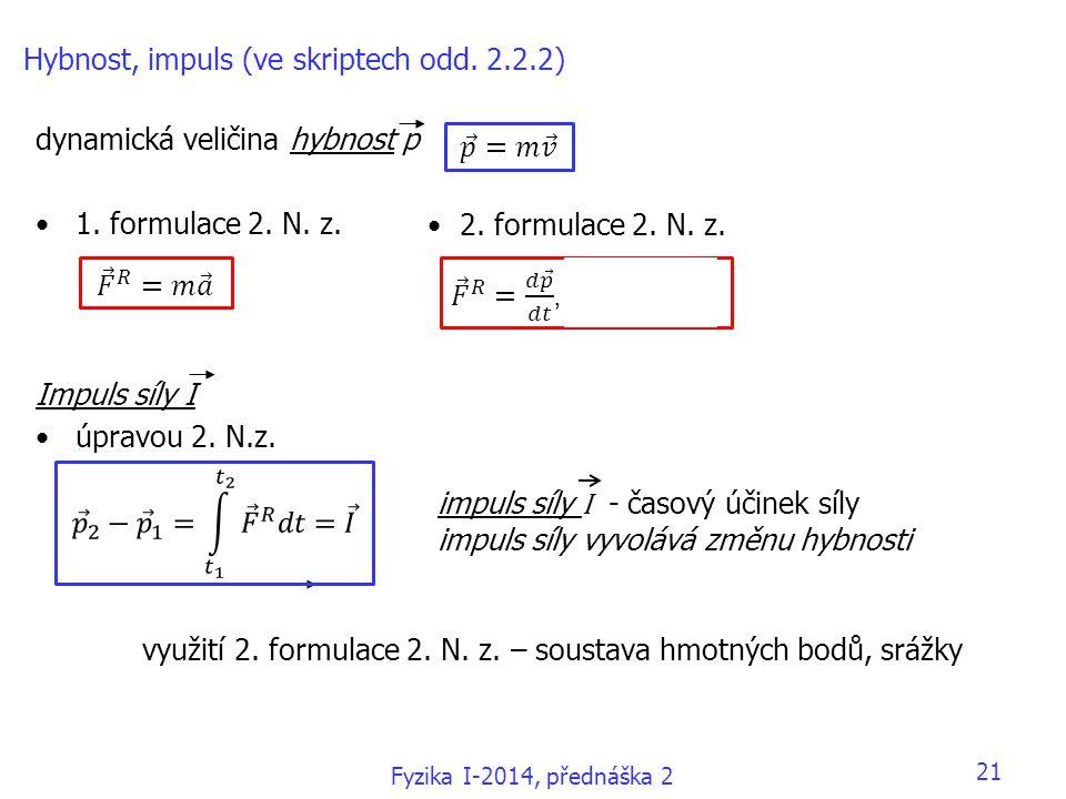 Fyzika I-2014, přednáška 2 21 Hybnost, impuls (ve skriptech odd. 2.2.2) dynamická veličina hybnost p •1. formulace 2. N. z. Impuls síly I •úpravou 2.
