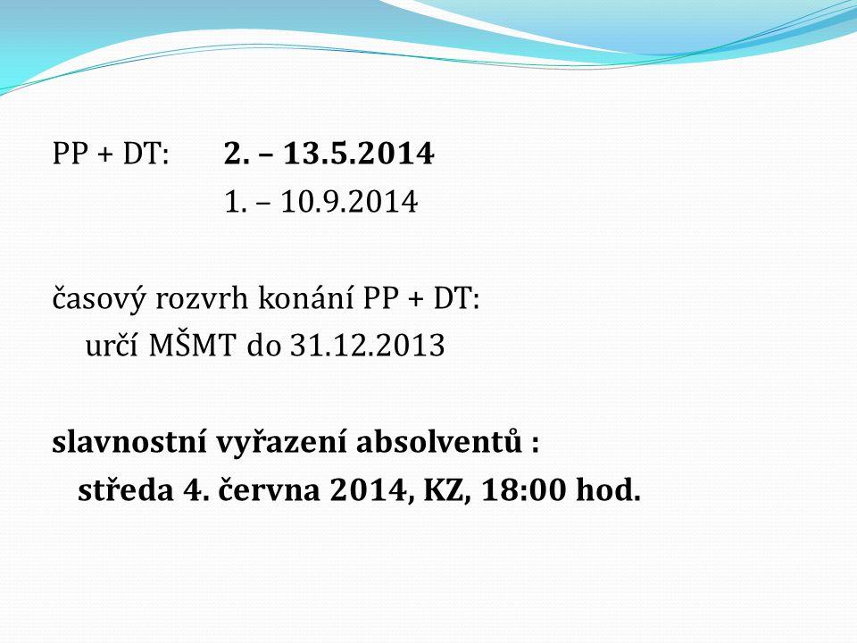 PP + DT:2. – 13.5.2014 1. – 10.9.2014 časový rozvrh konání PP + DT: určí MŠMT do 31.12.2013 slavnostní vyřazení absolventů : středa 4. června 2014, KZ
