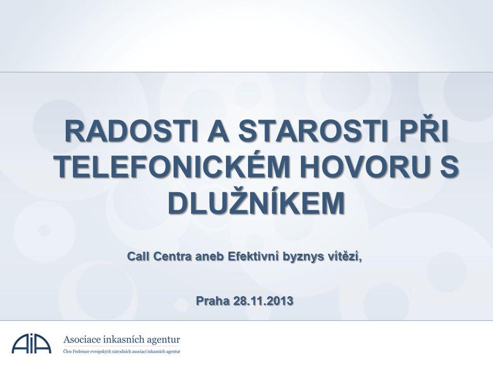 RADOSTI A STAROSTI PŘI TELEFONICKÉM HOVORU S DLUŽNÍKEM Call Centra aneb Efektivní byznys vítězí, Praha 28.11.2013