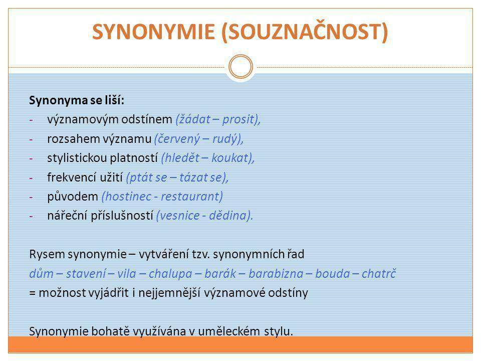 SYNONYMIE (SOUZNAČNOST) Synonyma se liší: - významovým odstínem (žádat – prosit), - rozsahem významu (červený – rudý), - stylistickou platností (hledě