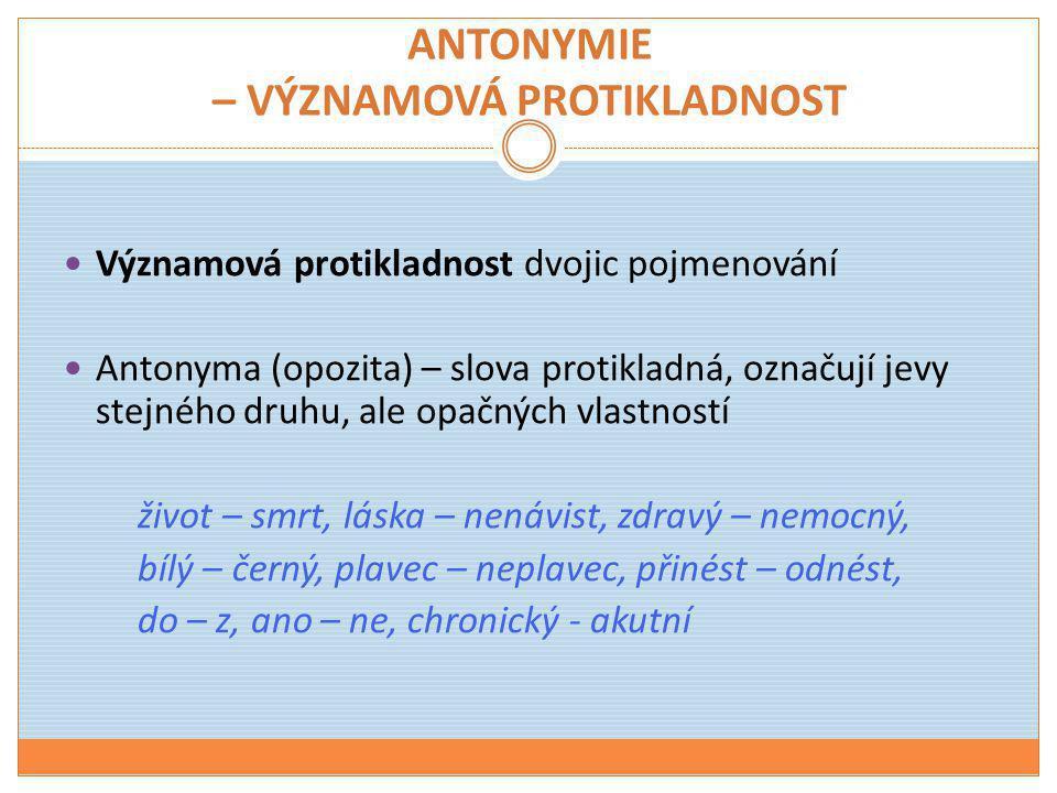 ANTONYMIE – VÝZNAMOVÁ PROTIKLADNOST  Významová protikladnost dvojic pojmenování  Antonyma (opozita) – slova protikladná, označují jevy stejného druh
