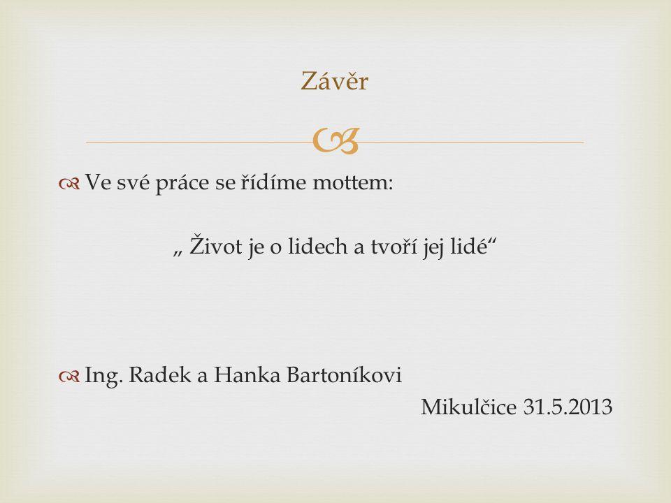 """  Ve své práce se řídíme mottem: """" Život je o lidech a tvoří jej lidé""""  Ing. Radek a Hanka Bartoníkovi Mikulčice 31.5.2013 Závěr"""
