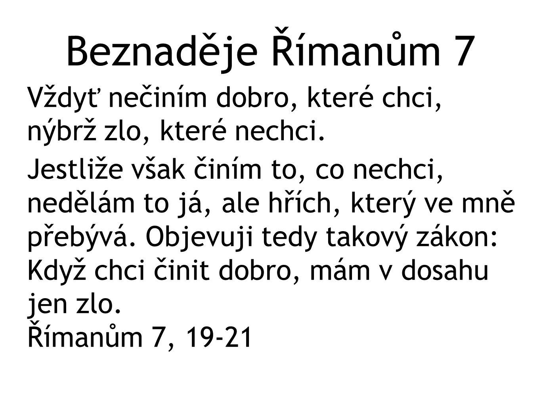 Beznaděje Římanům 7 Vždyť nečiním dobro, které chci, nýbrž zlo, které nechci. Jestliže však činím to, co nechci, nedělám to já, ale hřích, který ve mn