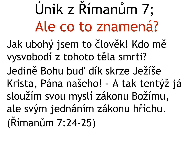 Únik z Římanům 7; Ale co to znamená? Jak ubohý jsem to člověk! Kdo mě vysvobodí z tohoto těla smrti? Jedině Bohu buď dík skrze Ježíše Krista, Pána naš