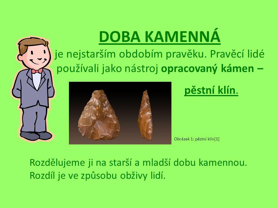 DOBA KAMENNÁ je nejstarším obdobím pravěku. Pravěcí lidé používali jako nástroj opracovaný kámen – pěstní klín. Rozdělujeme ji na starší a mladší dobu