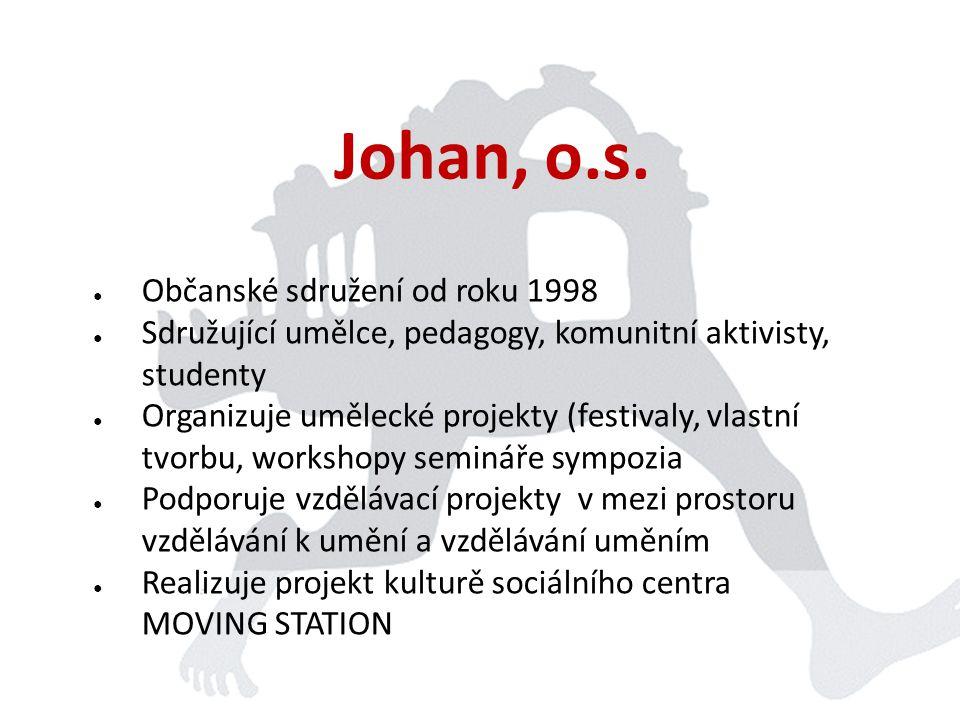 Johan, o.s. ● Občanské sdružení od roku 1998 ● Sdružující umělce, pedagogy, komunitní aktivisty, studenty ● Organizuje umělecké projekty (festivaly, v