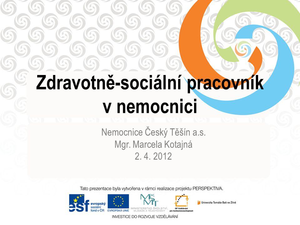 Zdravotně-sociální pracovník v nemocnici Nemocnice Český Těšín a.s. Mgr. Marcela Kotajná 2. 4. 2012