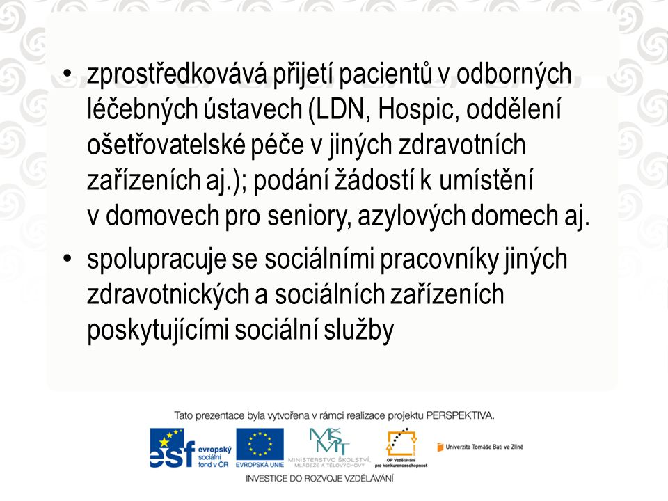 • zprostředkovává přijetí pacientů v odborných léčebných ústavech (LDN, Hospic, oddělení ošetřovatelské péče v jiných zdravotních zařízeních aj.); pod