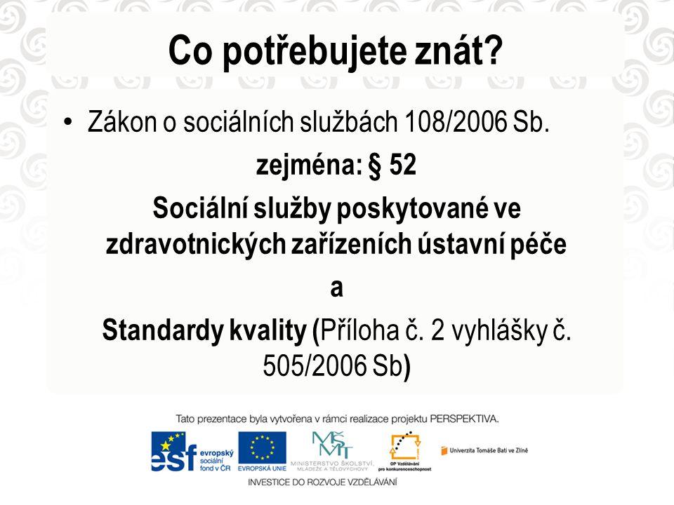 Co potřebujete znát? • Zákon o sociálních službách 108/2006 Sb. zejména: § 52 Sociální služby poskytované ve zdravotnických zařízeních ústavní péče a