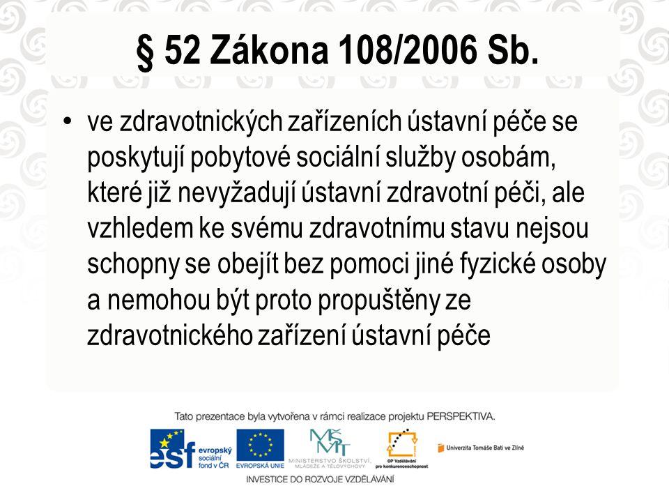 § 52 Zákona 108/2006 Sb. • ve zdravotnických zařízeních ústavní péče se poskytují pobytové sociální služby osobám, které již nevyžadují ústavní zdravo